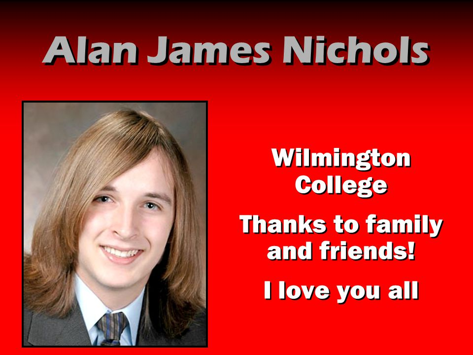 Alan James Nichols Wilmington College Thanks to family and friends! I love you all Wilmington College Thanks to family and friends! I love you all