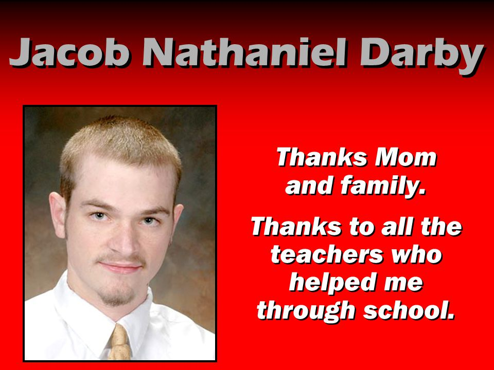 Jacob Nathaniel Darby Thanks Mom and family. Thanks to all the teachers who helped me through school. Thanks Mom and family. Thanks to all the teacher