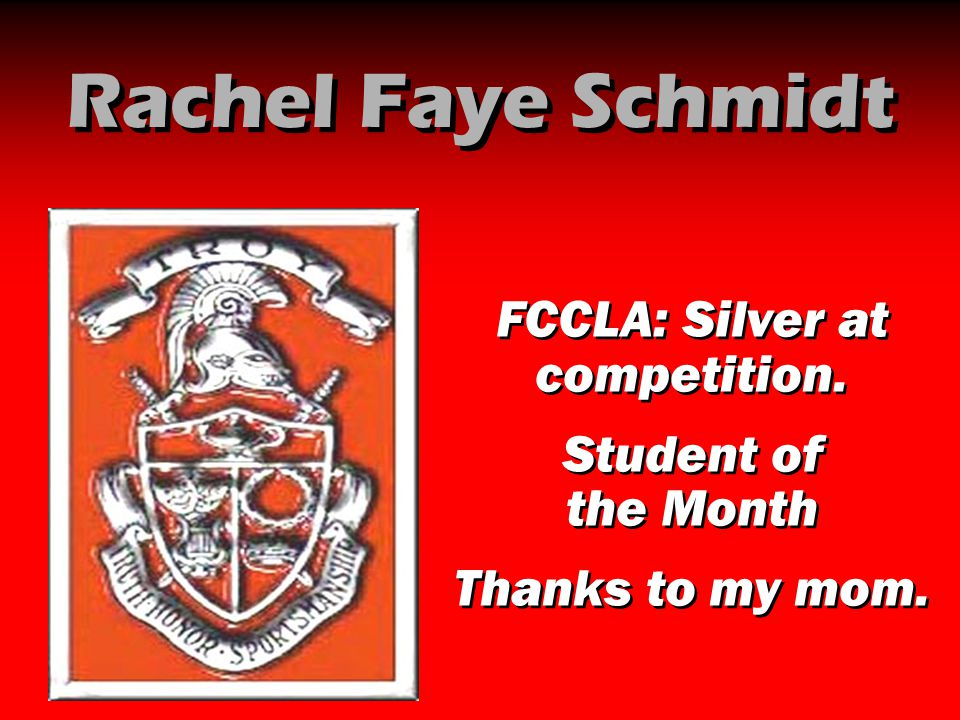 Rachel Faye Schmidt FCCLA: Silver at competition. Student of the Month Thanks to my mom. FCCLA: Silver at competition. Student of the Month Thanks to