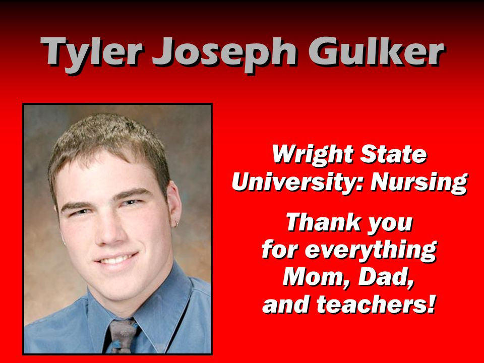 Tyler Joseph Gulker Wright State University: Nursing Thank you for everything Mom, Dad, and teachers! Wright State University: Nursing Thank you for e