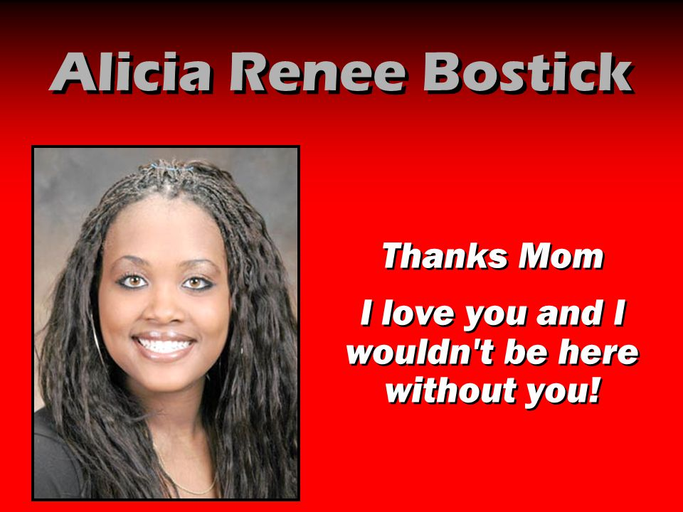 Alicia Renee Bostick Thanks Mom I love you and I wouldn't be here without you! Thanks Mom I love you and I wouldn't be here without you!