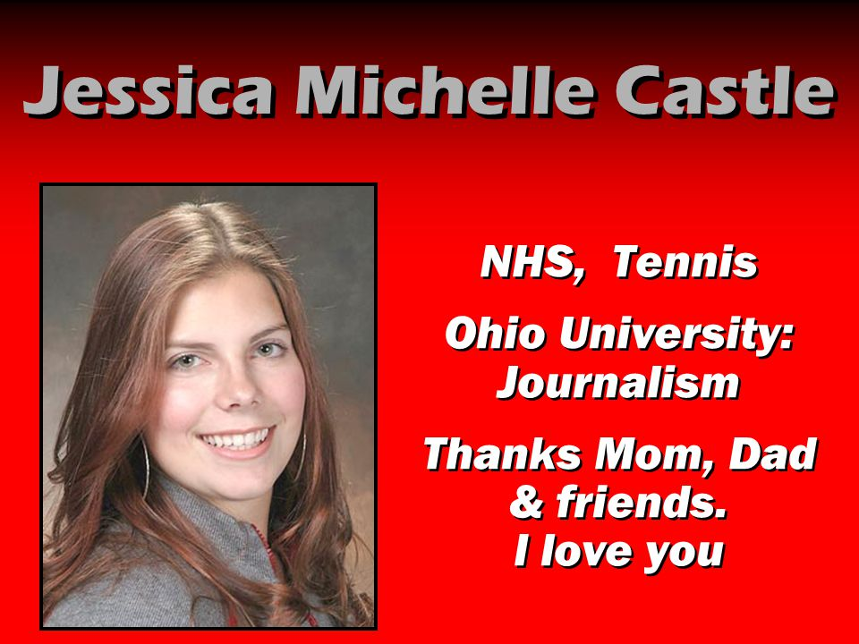 Jessica Michelle Castle NHS, Tennis Ohio University: Journalism Thanks Mom, Dad & friends. I love you NHS, Tennis Ohio University: Journalism Thanks M