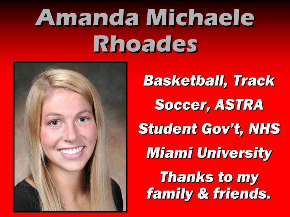 Amanda Michaele Rhoades Basketball, Track Soccer, ASTRA Student Gov't, NHS Miami University Thanks to my family & friends. Basketball, Track Soccer, A