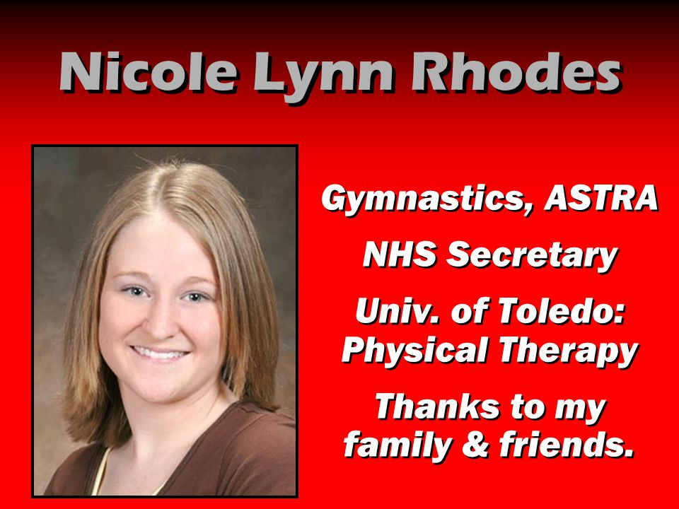 Nicole Lynn Rhodes Gymnastics, ASTRA NHS Secretary Univ. of Toledo: Physical Therapy Thanks to my family & friends. Gymnastics, ASTRA NHS Secretary Un