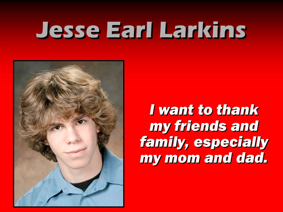 Jesse Earl Larkins I want to thank my friends and family, especially my mom and dad.