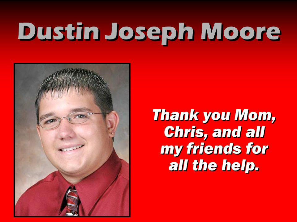 Dustin Joseph Moore Thank you Mom, Chris, and all my friends for all the help.