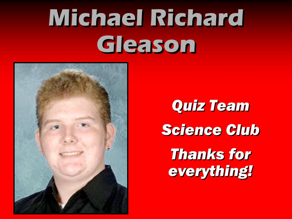 Michael Richard Gleason Quiz Team Science Club Thanks for everything! Quiz Team Science Club Thanks for everything!