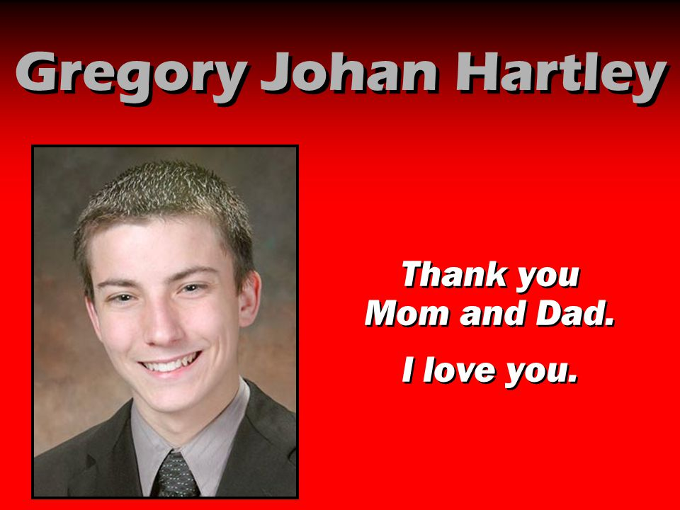 Gregory Johan Hartley Thank you Mom and Dad. I love you. Thank you Mom and Dad. I love you.