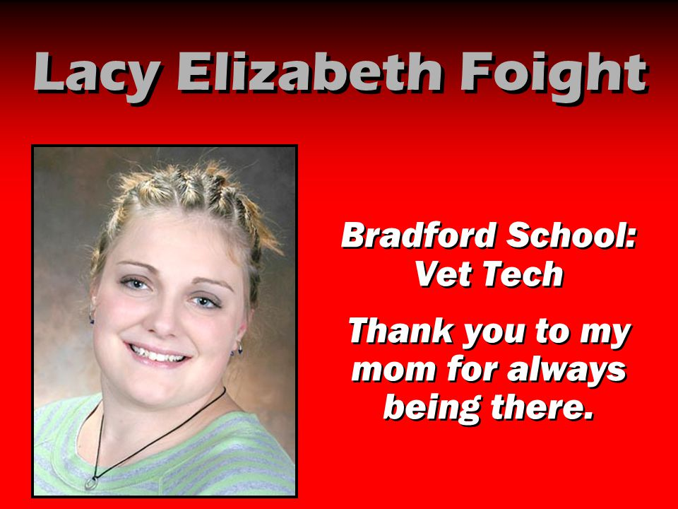 Lacy Elizabeth Foight Bradford School: Vet Tech Thank you to my mom for always being there. Bradford School: Vet Tech Thank you to my mom for always b