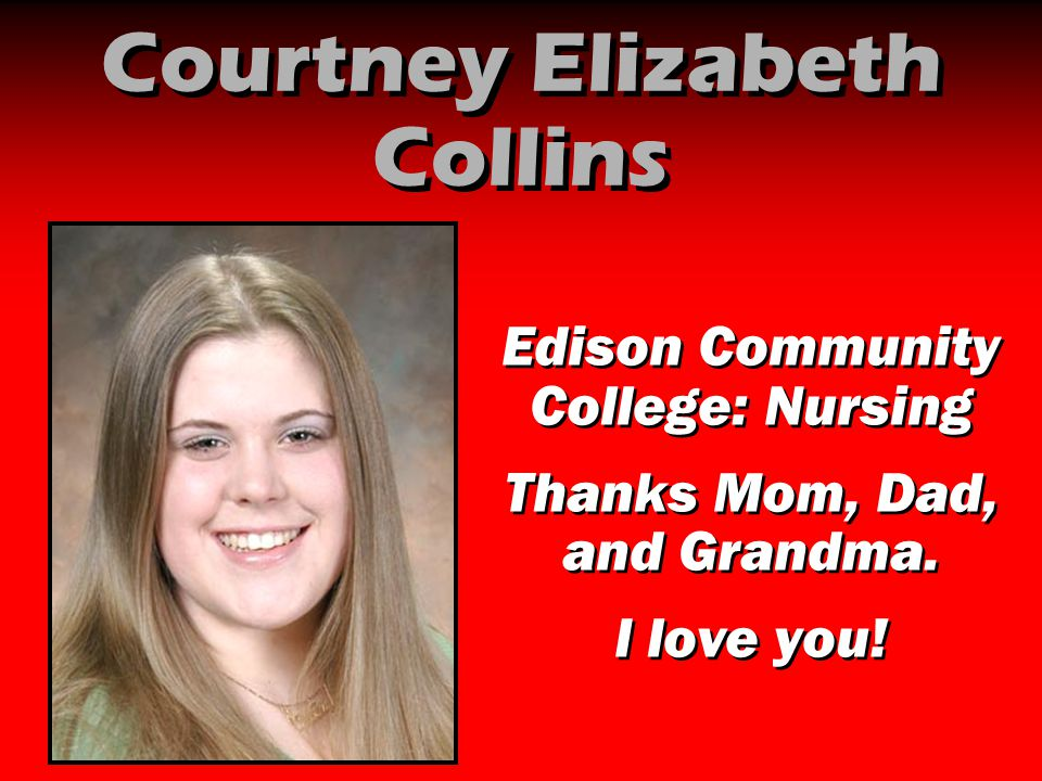 Courtney Elizabeth Collins Edison Community College: Nursing Thanks Mom, Dad, and Grandma. I love you! Edison Community College: Nursing Thanks Mom, D