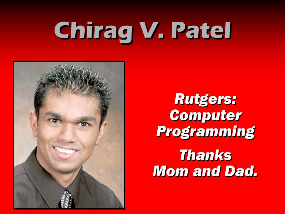Chirag V. Patel Rutgers: Computer Programming Thanks Mom and Dad. Rutgers: Computer Programming Thanks Mom and Dad.