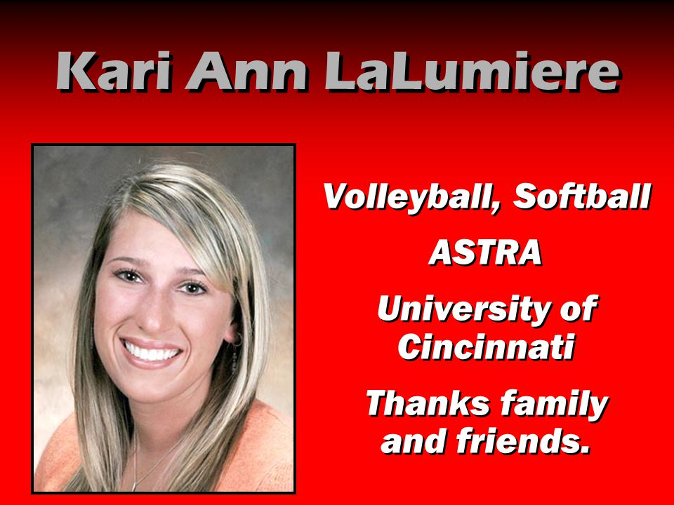 Kari Ann LaLumiere Volleyball, Softball ASTRA University of Cincinnati Thanks family and friends. Volleyball, Softball ASTRA University of Cincinnati