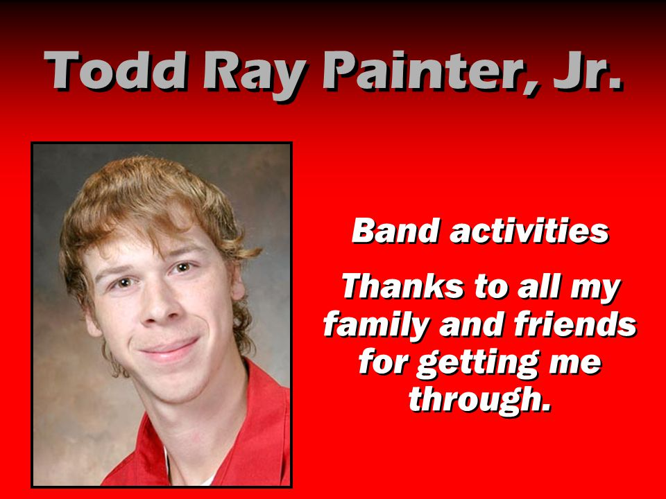 Todd Ray Painter, Jr. Band activities Thanks to all my family and friends for getting me through. Band activities Thanks to all my family and friends