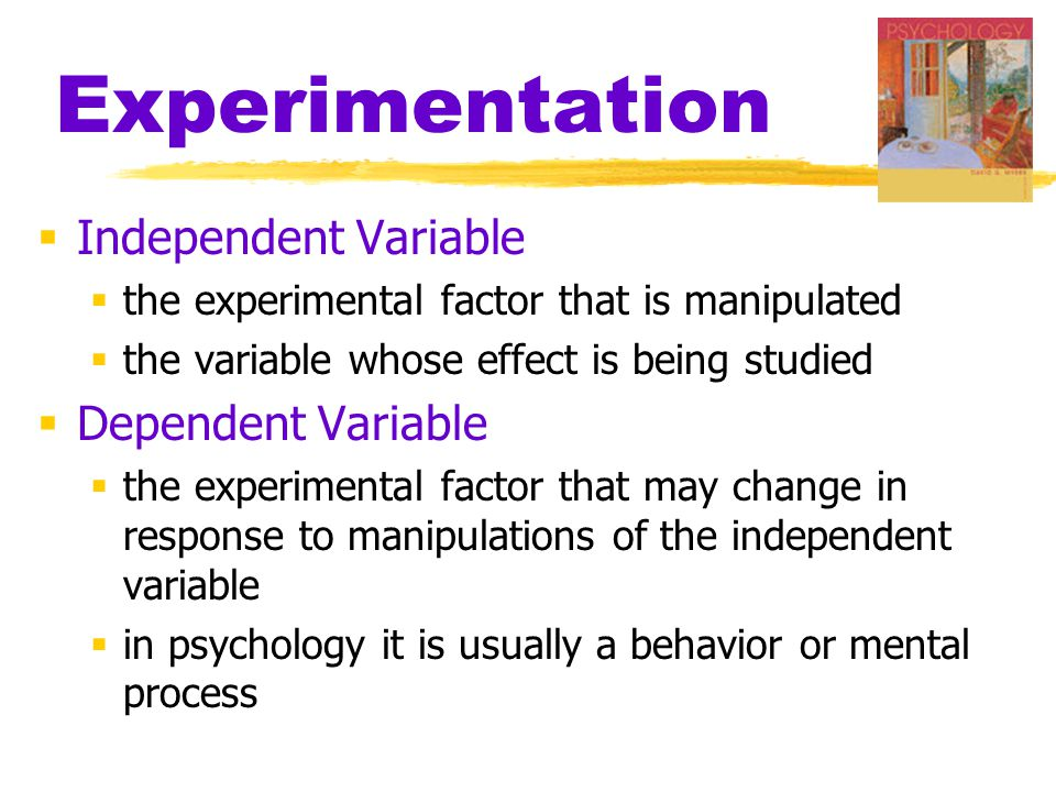 Experimentation  Independent Variable  the experimental factor that is manipulated  the variable whose effect is being studied  Dependent Variable  the experimental factor that may change in response to manipulations of the independent variable  in psychology it is usually a behavior or mental process