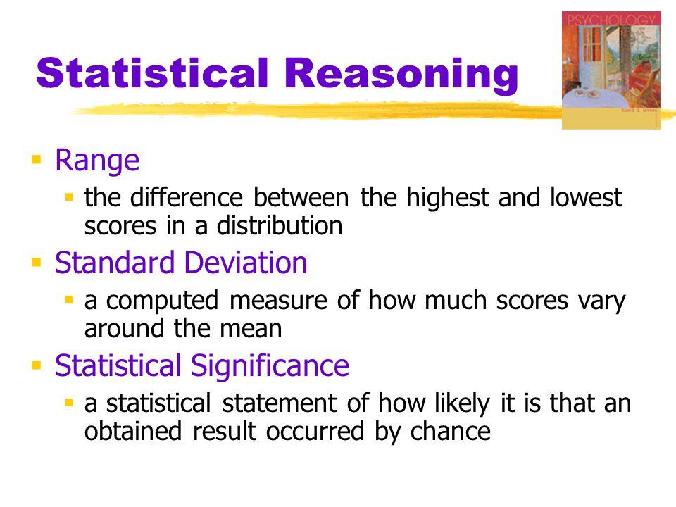 Statistical Reasoning  Range  the difference between the highest and lowest scores in a distribution  Standard Deviation  a computed measure of how much scores vary around the mean  Statistical Significance  a statistical statement of how likely it is that an obtained result occurred by chance