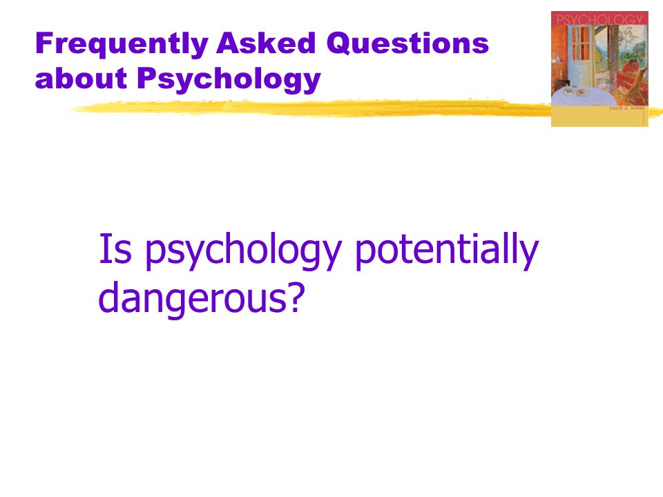 Frequently Asked Questions about Psychology Is psychology potentially dangerous