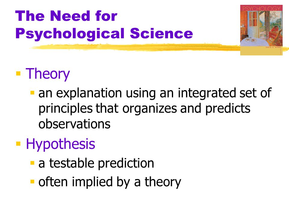 The Need for Psychological Science  Theory  an explanation using an integrated set of principles that organizes and predicts observations  Hypothesis  a testable prediction  often implied by a theory