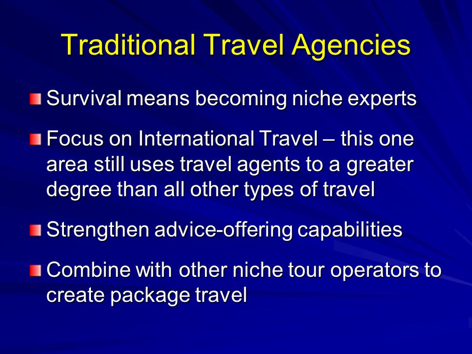 Traditional Travel Agencies Survival means becoming niche experts Focus on International Travel – this one area still uses travel agents to a greater degree than all other types of travel Strengthen advice-offering capabilities Combine with other niche tour operators to create package travel