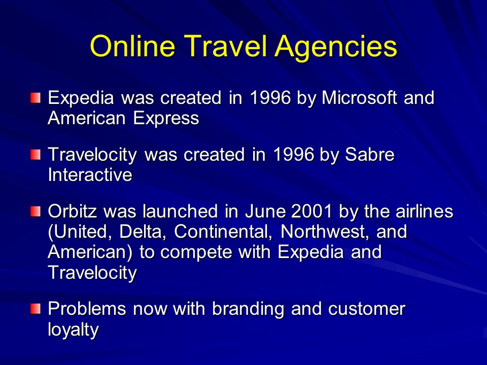 Online Travel Agencies Expedia was created in 1996 by Microsoft and American Express Travelocity was created in 1996 by Sabre Interactive Orbitz was launched in June 2001 by the airlines (United, Delta, Continental, Northwest, and American) to compete with Expedia and Travelocity Problems now with branding and customer loyalty