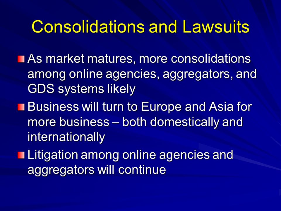 Consolidations and Lawsuits As market matures, more consolidations among online agencies, aggregators, and GDS systems likely Business will turn to Europe and Asia for more business – both domestically and internationally Litigation among online agencies and aggregators will continue