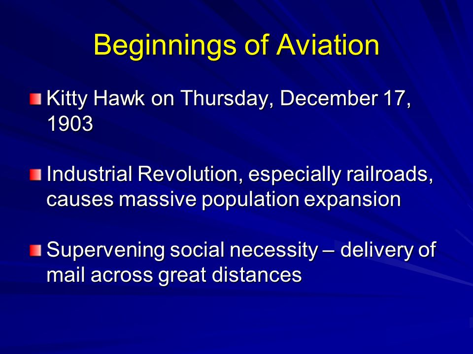 Beginnings of Aviation Kitty Hawk on Thursday, December 17, 1903 Industrial Revolution, especially railroads, causes massive population expansion Supervening social necessity – delivery of mail across great distances