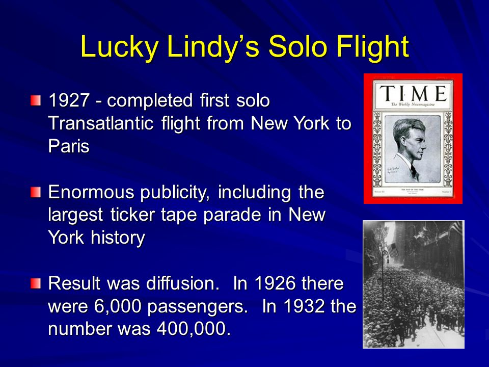 Lucky Lindy's Solo Flight 1927 - completed first solo Transatlantic flight from New York to Paris Enormous publicity, including the largest ticker tape parade in New York history Result was diffusion.