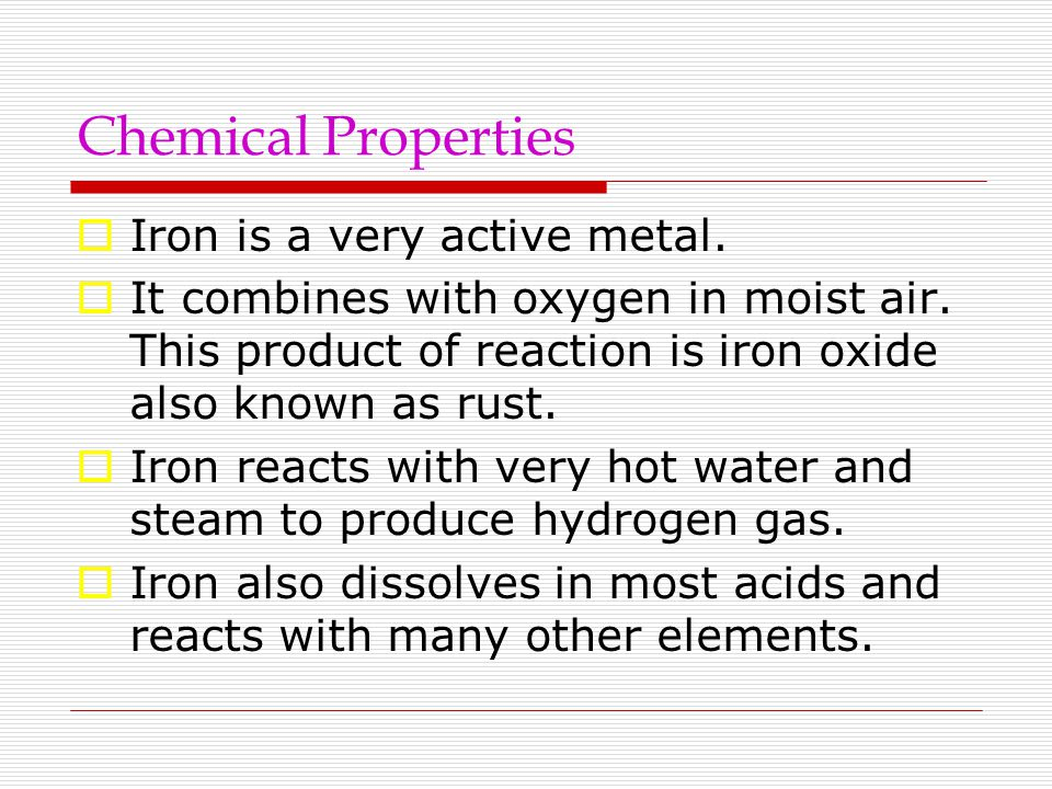 Chemical Properties  Iron is a very active metal.  It combines with oxygen in moist air. This product of reaction is iron oxide also known as rust.