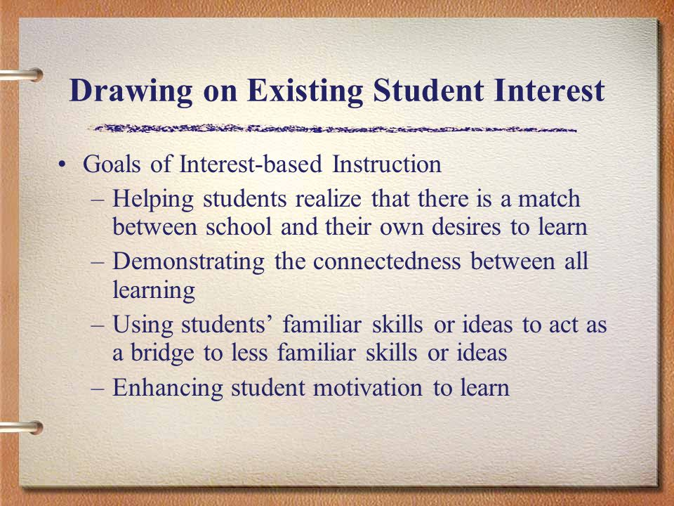 Drawing on Existing Student Interest Goals of Interest-based Instruction –Helping students realize that there is a match between school and their own