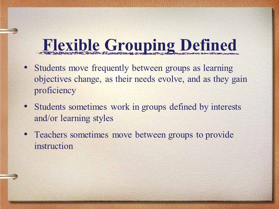 Flexible Grouping Defined Students move frequently between groups as learning objectives change, as their needs evolve, and as they gain proficiency S
