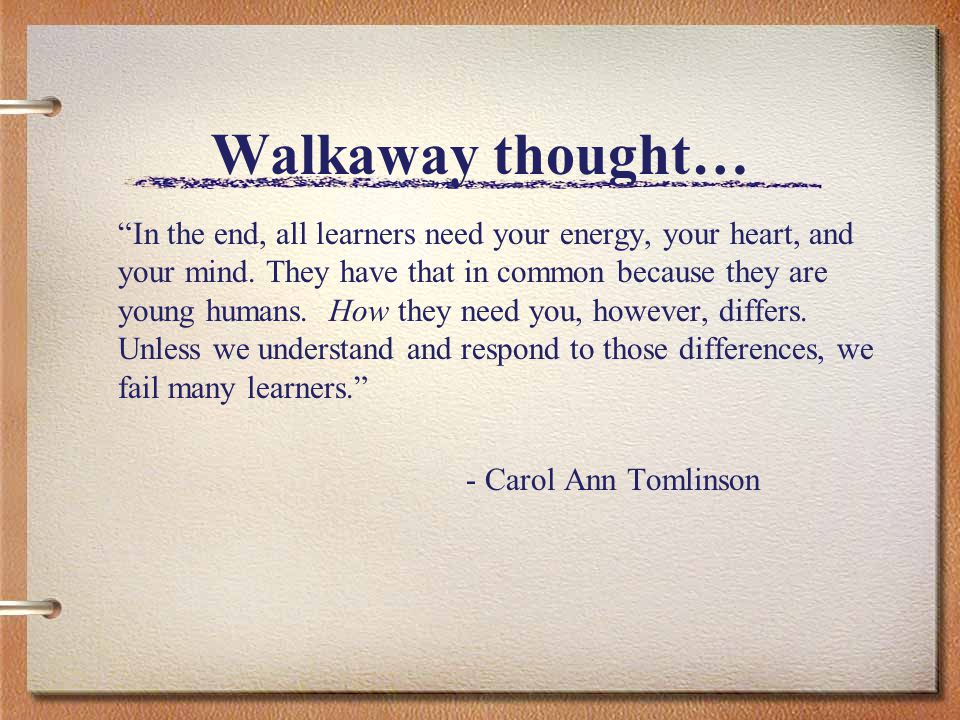 Walkaway thought… In the end, all learners need your energy, your heart, and your mind.