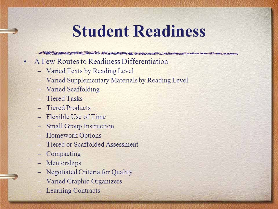 Student Readiness A Few Routes to Readiness Differentiation –Varied Texts by Reading Level –Varied Supplementary Materials by Reading Level –Varied Sc