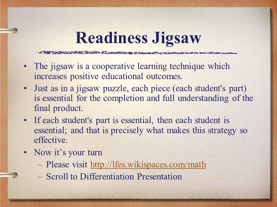 Readiness Jigsaw The jigsaw is a cooperative learning technique which increases positive educational outcomes. Just as in a jigsaw puzzle, each piece