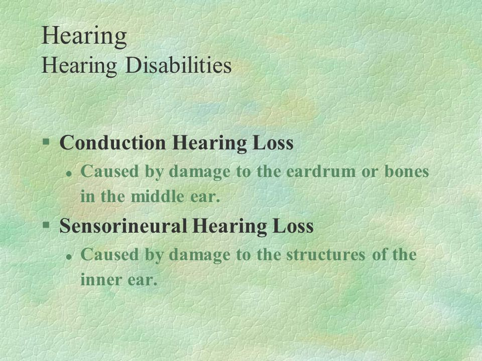§Conduction Hearing Loss l Caused by damage to the eardrum or bones in the middle ear. §Sensorineural Hearing Loss l Caused by damage to the structure