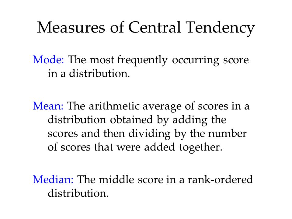 Measures of Central Tendency Mode: The most frequently occurring score in a distribution.