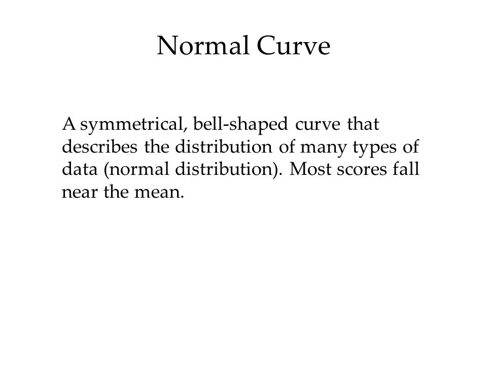 Normal Curve A symmetrical, bell-shaped curve that describes the distribution of many types of data (normal distribution).