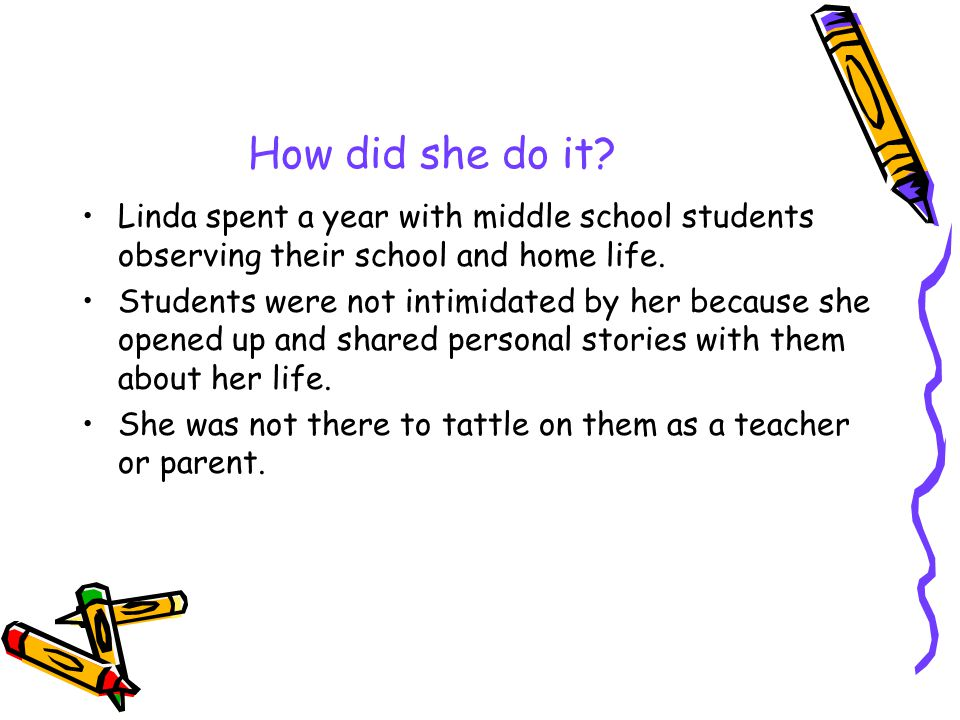 How did she do it? Linda spent a year with middle school students observing their school and home life. Students were not intimidated by her because s