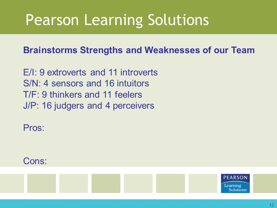 12 Pearson Learning Solutions Brainstorms Strengths and Weaknesses of our Team E/I: 9 extroverts and 11 introverts S/N: 4 sensors and 16 intuitors T/F: 9 thinkers and 11 feelers J/P: 16 judgers and 4 perceivers Pros: Cons: