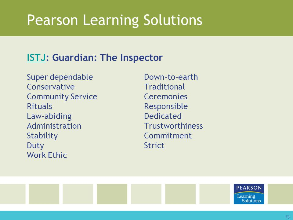 13 Pearson Learning Solutions ISTJISTJ: Guardian: The Inspector Super dependableDown-to-earth ConservativeTraditional Community ServiceCeremonies RitualsResponsible Law-abidingDedicated AdministrationTrustworthiness StabilityCommitment DutyStrict Work Ethic