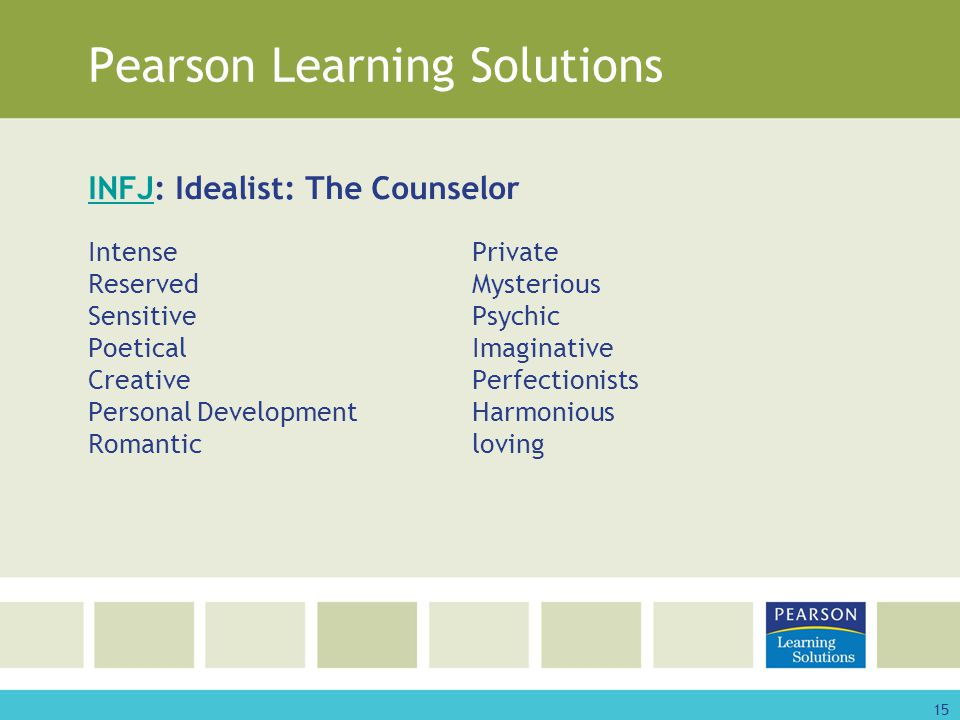 15 Pearson Learning Solutions INFJINFJ: Idealist: The Counselor IntensePrivate ReservedMysterious SensitivePsychic PoeticalImaginative CreativePerfectionists Personal DevelopmentHarmonious Romanticloving