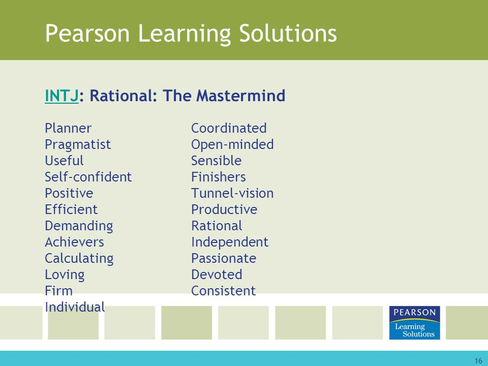 16 Pearson Learning Solutions INTJINTJ: Rational: The Mastermind PlannerCoordinated PragmatistOpen-minded UsefulSensible Self-confidentFinishers PositiveTunnel-vision EfficientProductive DemandingRational AchieversIndependent CalculatingPassionate LovingDevoted FirmConsistent Individual