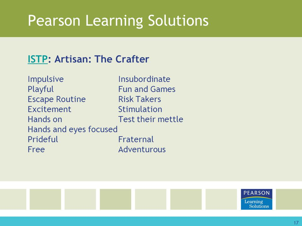 17 Pearson Learning Solutions ISTPISTP: Artisan: The Crafter ImpulsiveInsubordinate PlayfulFun and Games Escape RoutineRisk Takers ExcitementStimulation Hands onTest their mettle Hands and eyes focused PridefulFraternal FreeAdventurous