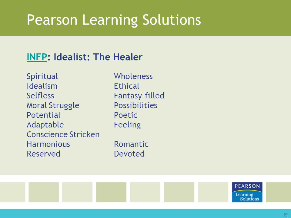 19 Pearson Learning Solutions INFPINFP: Idealist: The Healer SpiritualWholeness IdealismEthical SelflessFantasy-filled Moral StrugglePossibilities PotentialPoetic AdaptableFeeling Conscience Stricken HarmoniousRomantic ReservedDevoted