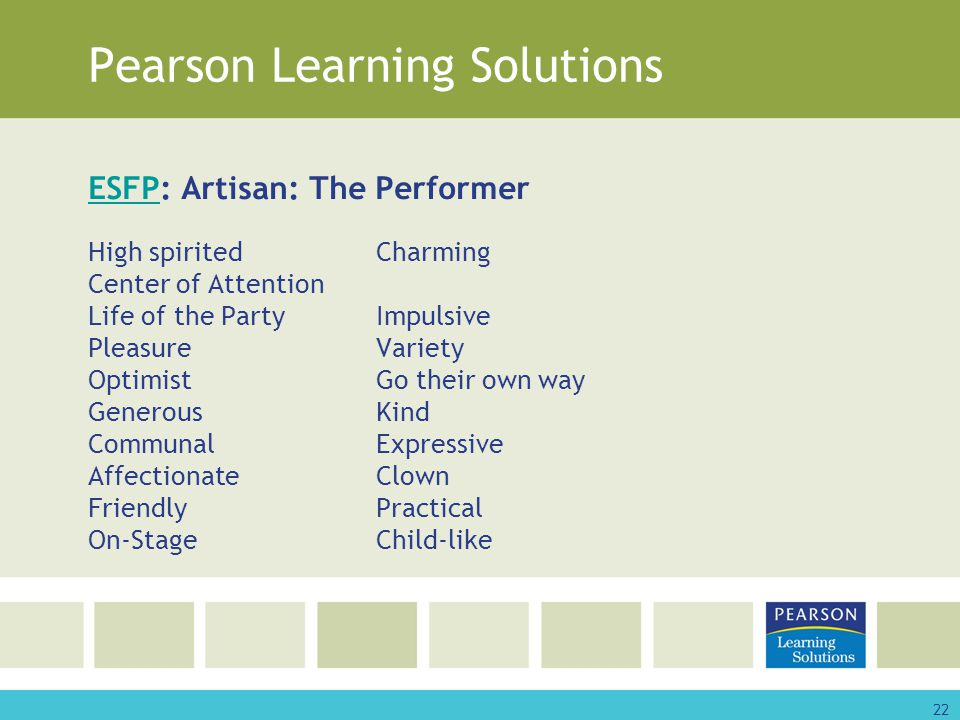 22 Pearson Learning Solutions ESFPESFP: Artisan: The Performer High spiritedCharming Center of Attention Life of the PartyImpulsive PleasureVariety OptimistGo their own way GenerousKind CommunalExpressive AffectionateClown FriendlyPractical On-StageChild-like