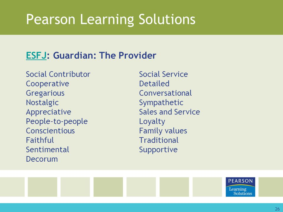 26 Pearson Learning Solutions ESFJESFJ: Guardian: The Provider Social ContributorSocial Service CooperativeDetailed GregariousConversational NostalgicSympathetic AppreciativeSales and Service People-to-peopleLoyalty ConscientiousFamily values FaithfulTraditional SentimentalSupportive Decorum