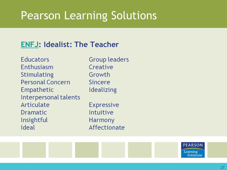 27 Pearson Learning Solutions ENFJENFJ: Idealist: The Teacher EducatorsGroup leaders EnthusiasmCreative StimulatingGrowth Personal ConcernSincere EmpatheticIdealizing Interpersonal talents ArticulateExpressive DramaticIntuitive InsightfulHarmony IdealAffectionate