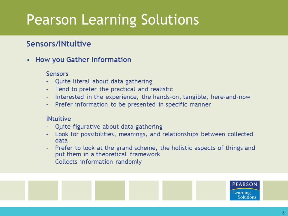 6 Pearson Learning Solutions Sensors/iNtuitive How you Gather Information Sensors –Quite literal about data gathering –Tend to prefer the practical and realistic –Interested in the experience, the hands-on, tangible, here-and-now –Prefer information to be presented in specific manner iNtuitive –Quite figurative about data gathering –Look for possibilities, meanings, and relationships between collected data –Prefer to look at the grand scheme, the holistic aspects of things and put them in a theoretical framework –Collects information randomly