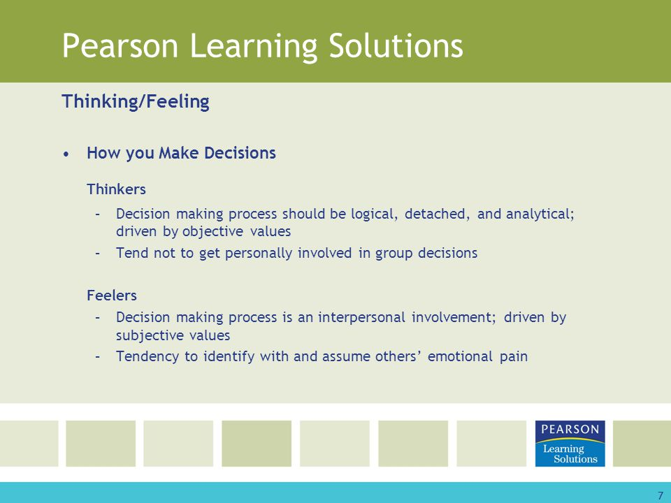 7 Pearson Learning Solutions Thinking/Feeling How you Make Decisions Thinkers –Decision making process should be logical, detached, and analytical; driven by objective values –Tend not to get personally involved in group decisions Feelers –Decision making process is an interpersonal involvement; driven by subjective values –Tendency to identify with and assume others' emotional pain