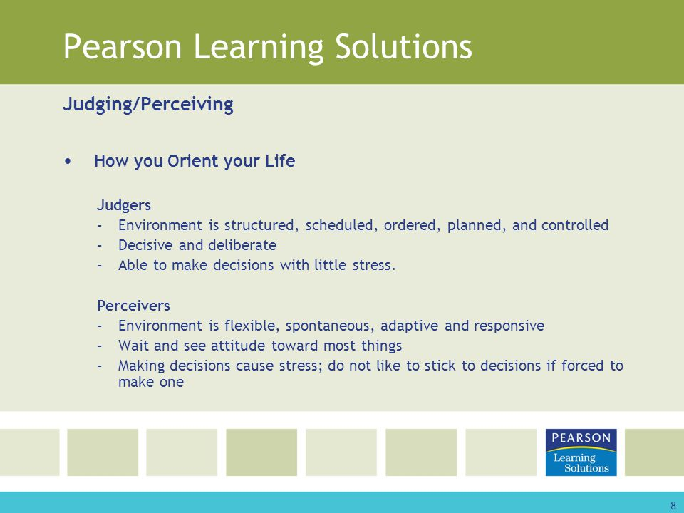 8 Pearson Learning Solutions Judging/Perceiving How you Orient your Life Judgers –Environment is structured, scheduled, ordered, planned, and controlled –Decisive and deliberate –Able to make decisions with little stress.