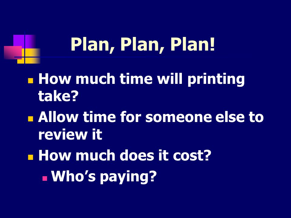Plan, Plan, Plan! How much time will printing take? Allow time for someone else to review it How much does it cost? Who's paying?