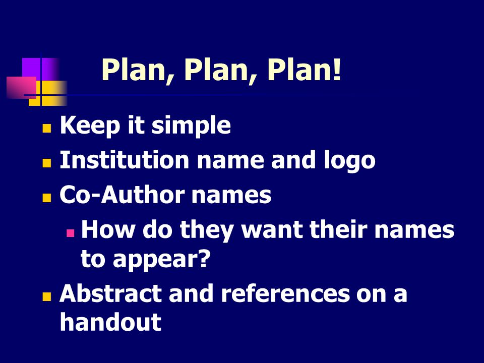 Plan, Plan, Plan! Keep it simple Institution name and logo Co-Author names How do they want their names to appear? Abstract and references on a handou